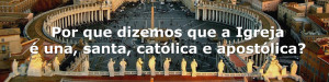 Por que dizemos que a Igreja  una, santa, catlica e apostlica?